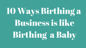 10 Ways Birthing a  Business is like(1)